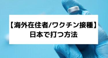 【海外在住者/ワクチン接種】日本で打つ方法